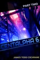 Centalpha 6 Part II ebook by James Todd Cochrane