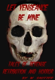 Let Vengeance Be Mine - Tales of Revenge, Retribution and Horror ebook by walt sautter