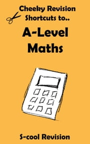 A-level Maths Revision - Cheeky Revision Shortcuts ebook by Scool Revision