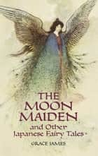 The Moon Maiden and Other Japanese Fairy Tales ebook by Grace James, Warwick Goble