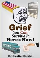 Grief You Can Survive It-Here's How! ebook by Dr. Leslie Gorski