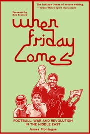 When Friday Comes - Football, War & Revolution in the Middle East ebook by James Montague