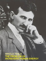 THE PROBLEM OF INCREASING HUMAN ENERGY WITH SPECIAL REFERENCES TO THE HARNESSING OF THE SUN'S ENERGY ebook by Tesla, Nikola