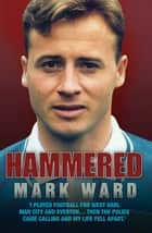 Hammered - I Played Football for West Ham, Man City and Everton… Then the Police Came Calling and My Life Fell Apart ebook by Mark Ward