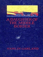 A Daughter of the Middle Border [Illustrated] ebook by Hamlin Garland