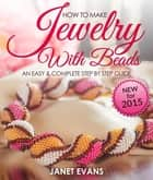 How To Make Jewelry With Beads: An Easy & Complete Step By Step Guide ebook by Janet Evans