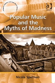 Popular Music and the Myths of Madness ebook by Dr Nicola Spelman,Professor Stan Hawkins,Professor Lori Burns