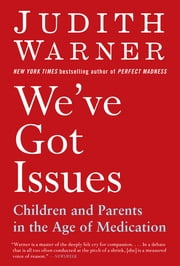 We've Got Issues - Children and Parents in the Age of Medication ebook by Judith Warner
