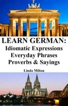 Learn German: Idiomatic Expressions ‒ Everyday Phrases ‒ Proverbs & Sayings ebook by Linda Milton