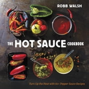 The Hot Sauce Cookbook - Turn Up the Heat with 60+ Pepper Sauce Recipes ebook by Robb Walsh