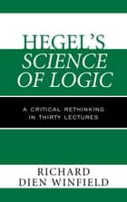 Hegel's Science of Logic - A Critical Rethinking in Thirty Lectures ebook by Richard Dien Winfield