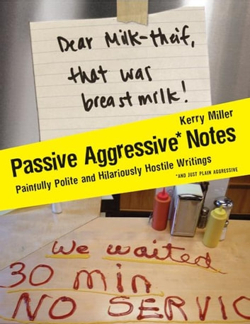 Passive Aggressive Notes - Painfully Polite and Hilariously Hostile Writings ebook by Kerry Miller