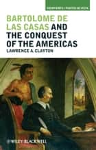 Bartolomé de las Casas and the Conquest of the Americas ebook by Lawrence A. Clayton