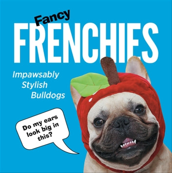 Fancy Frenchies - French Bulldogs in Costumes ebook by Ebury Publishing