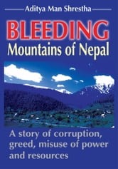 Bleeding Mountains of Nepal - A story of corruption, greed, misuse of power and resources ebook by Aditya M. Shrestha