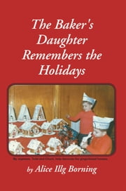 The Baker's Daughter Remembers the Holidays ebook by Alice Illg Borning