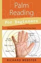 Palm Reading for Beginners: Find Your Future in the Palm of Your Hand - Find Your Future in the Palm of Your Hand ebook by Richard Webster