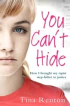 You Can't Hide - How I brought my rapist stepfather to justice ebook by Tina Renton