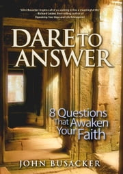 Dare to Answer - 8 Questions that Awaken Your Faith ebook by John Busacker