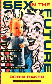 Sex In The Future: The Reproductive Revolution and How it Will Change Us ebook by Robin Baker