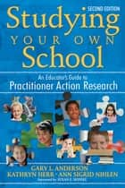 Studying Your Own School ebook by Dr. Gary L. Anderson,Dr. Kathryn G. Herr,Ann S. (Sigrid) Nihlen