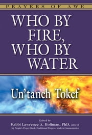 Who by Fire, Who by Water - Un'taneh Tokef ebook by Rabbi Lawrence A. Hoffman, PhD,Merri Lovinger Arian,Rabbi Tony Bayfield, CBE, DD,Dr. Marc Zvi Brettler,Rabbi Sharon Brous,Dr. Erica Brown,Rabbi Ruth Durchslag, PsyD,Rabbi Edward Feinstein,Rabbi Elyse D. Frishman,Rabbi Andrew Goldstein, PhD,Dr. Joel M. Hoffman, PhD,Rabbi Delphine Horvilleur,Rabbi Elie Kaunfer,Rabbi Karyn D. Kedar,Rabbi Lawrence Kushner,Rabbi Noa Kushner,Rabbi Daniel Landes,Rabbi Ruth Langer, PhD,Liz Lerman,Rabbi Asher Lopatin,Catherine Madsen,Rabbi Jonathan Magonet, PhD,Rabbi Dalia Marx, PhD,Ruth W. Messinger,Rabbi Charles H. Middleburgh, PhD,Rabbi Rachel Nussbaum,Rabbi Aaron D. Panken, PhD,Rabbi Or N. Rose,Rabbi Marc Saperstein, PhD,Rabbi Sandy Eisenberg Sasso,Rabbi Jonathan P. Slater, DMin,Rabbi Brent Chaim Spodek,Rabbi David Stern,Rabbi David A. Teutsch, PhD,Rabbi Gordon Tucker, PhD,Dr. Ellen M. Umansky,Rabbi Avraham Weiss,Rabbi Margaret Moers Wenig, DD,Dr. Ron Wolfson,Rabbi Daniel G. Zemel,Dr. Wendy Zierler