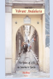 Vibrant Andalusia - The Spice of Life in Southern Spain ebook by Ana  Ruiz