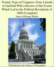 Twenty Years of Congress: From Lincoln to Garfield With a Review of the Events Which Led to the Political Revolution of 1860 (Complete) ebook by James Gillespie Blaine
