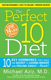 The Perfect 10 Diet - 10 Key Hormones That Hold the Secret to Losing Weight and Feeling Great-Fast! ebook by Michael Aziz
