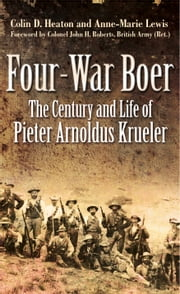 Four-War Boer - The Century and Life of Pieter Arnoldus Krueler ebook by Colin Heaton,Anne-Marie Lewis