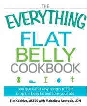 The Everything Flat Belly Cookbook: 300 Quick and Easy Recipes to Help Drop the Belly Fat and Tone Your ABS ebook by Koehler, Fitz