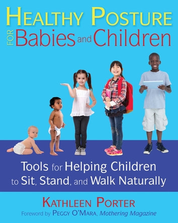 Healthy Posture for Babies and Children - Tools for Helping Children to Sit, Stand, and Walk Naturally ebook by Kathleen Porter