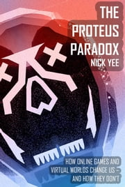 The Proteus Paradox - How Online Games and Virtual Worlds Change Us-And How They Don't ebook by Nick Yee
