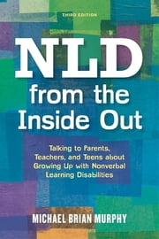 NLD from the Inside Out - Talking to Parents, Teachers, and Teens about Growing Up with Nonverbal Learning Disabilities - Third Edition ebook by Michael Brian Murphy