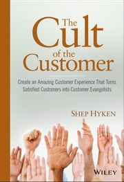 The Cult of the Customer - Create an Amazing Customer Experience That Turns Satisfied Customers Into Customer Evangelists ebook by Shep Hyken