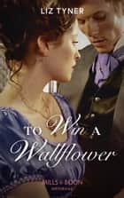 To Win A Wallflower (Mills & Boon Historical) ebook by Liz Tyner