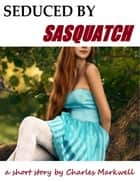 Seduced By Sasquatch ebook by Charles Markwell