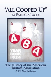 ''All Cooped Up'' - The History of the American Bantam Association A 131-year evolution ebook by Patricia A. Lacey