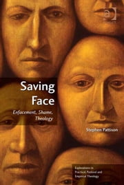 Saving Face - Enfacement, Shame, Theology ebook by Professor Stephen Pattison,Revd Jeff Astley,Revd Canon Leslie J Francis,Very Revd Prof Martyn Percy,Dr Nicola Slee