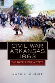 Civil War Arkansas, 1863 - The Battle for a State ebook by Mark K. Christ