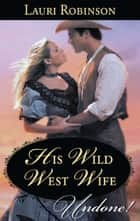 His Wild West Wife (Mills & Boon Historical Undone) ebook by Lauri Robinson