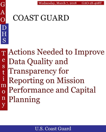 COAST GUARD - Actions Needed to Improve Data Quality and Transparency for Reporting on Mission Performance and Capital Planning ebook by Hugues Dumont