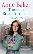 Through Rose-Coloured Glasses - A compelling saga of love, loss and dangerous secrets ebook by Anne Baker