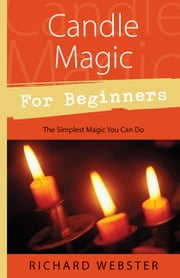 Candle Magic for Beginners: The Simplest Magic You Can Do - The Simplest Magic You Can Do ebook by Richard Webster
