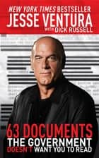 63 Documents the Government Doesn't Want You to Read ebook by Jesse Ventura, Dick Russell