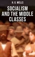H. G. Wells: Socialism and the Middle Classes - Socialism and the Family ebook by H. G. Wells