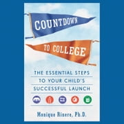 Countdown to College - The Essential Steps to Your Child's Successful Launch audiobook by Monique Rinere