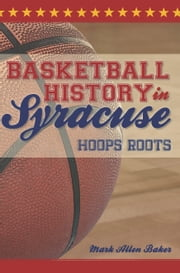Basketball History in Syracuse - Hoops Roots ebook by Mark Allen Baker