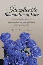 Inexplicable Boundaries of Love - A Journey Down the Path of the Heart, Transcribed in Poetry. ebook by W. T. Richardson