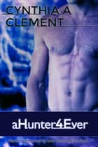 aHunter4Ever - aHunter4Hire, #4 ebook by Cynthia Clement